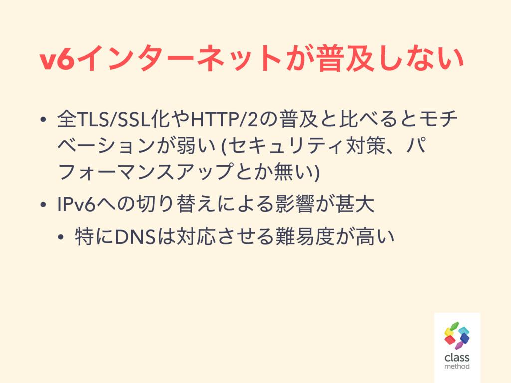 v6Πϯλʔωοτ͕ීٴ͠ͳ͍ • શTLS/SSLԽHTTP/2ͷීٴͱൺΔͱϞν ϕʔ...