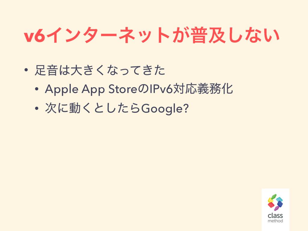 v6Πϯλʔωοτ͕ීٴ͠ͳ͍ • Իେ͖͘ͳ͖ͬͯͨ • Apple App Store...