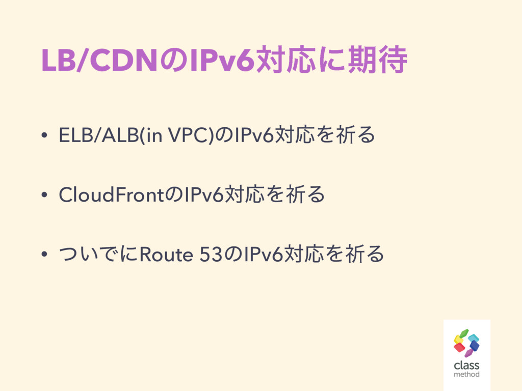 LB/CDNͷIPv6ରԠʹظ • ELB/ALB(in VPC)ͷIPv6ରԠΛفΔ • ...