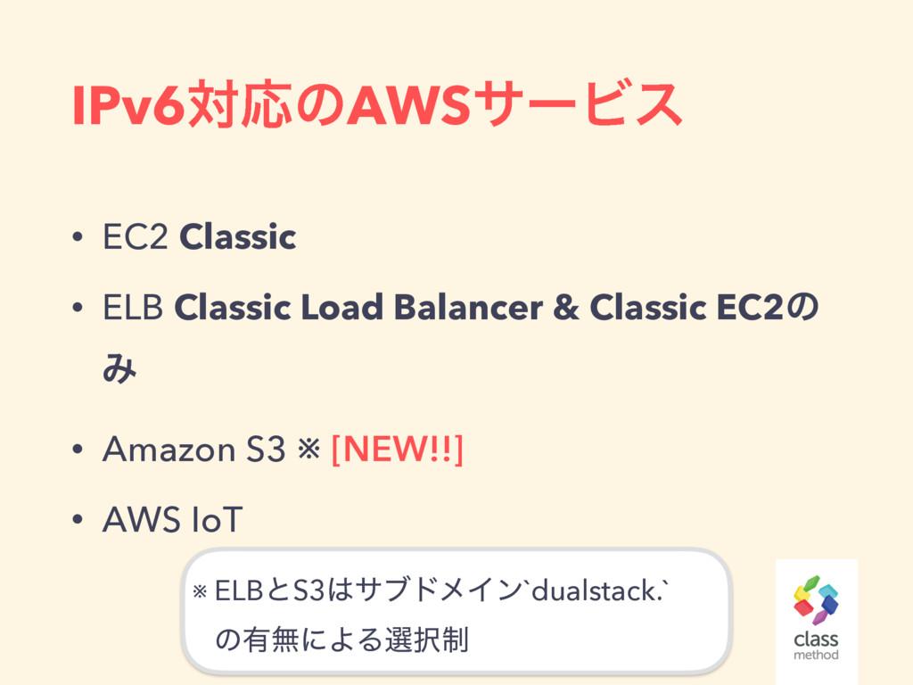 IPv6ରԠͷAWSαʔϏε • EC2 Classic • ELB Classic Load...