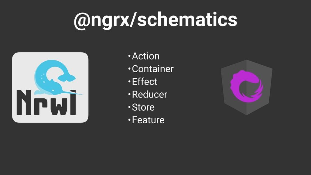 @ngrx/schematics •Action •Container •Effect •Re...