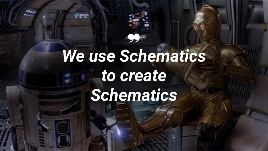 ❞ We use Schematics to create Schematics