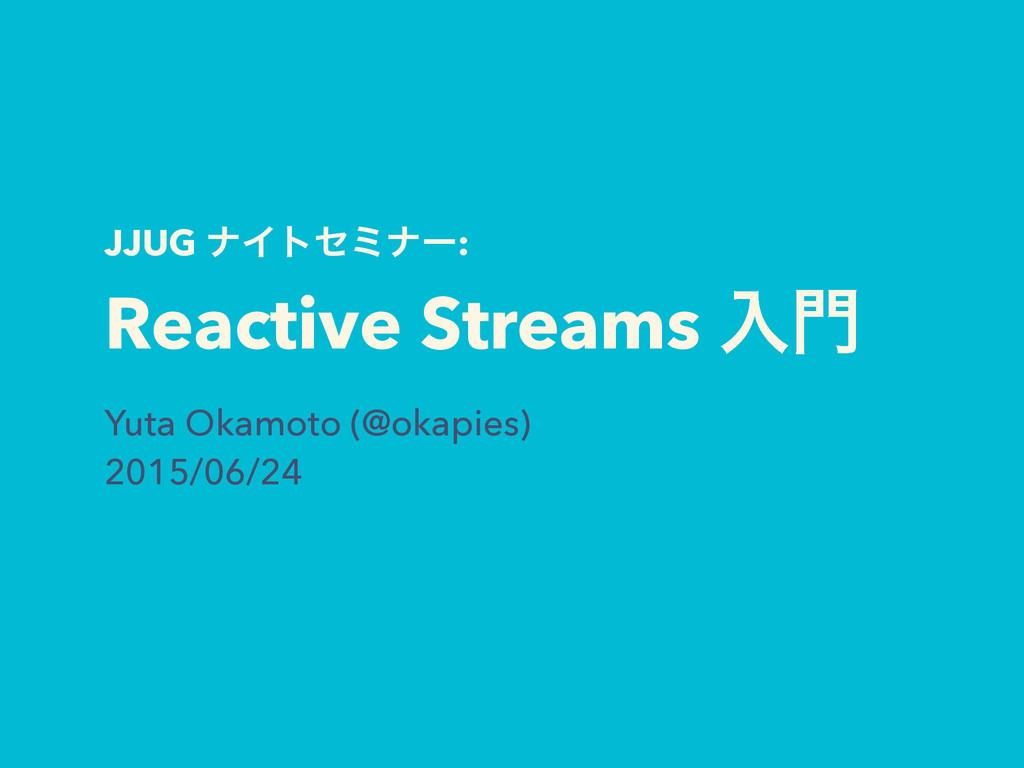 JJUG φΠτηϛφʔ: Reactive Streams ೖ Yuta Okamoto ...