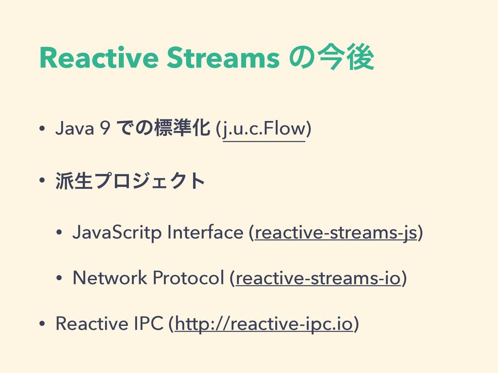 Reactive Streams ͷࠓޙ • Java 9 Ͱͷඪ४Խ (j.u.c.Flow...