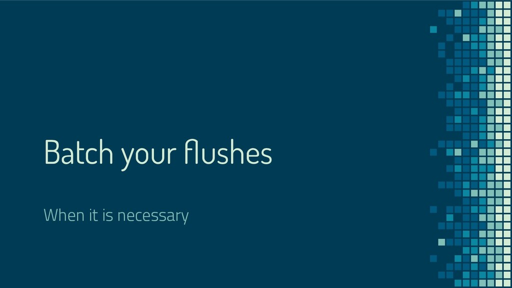 Batch your flushes When it is necessary