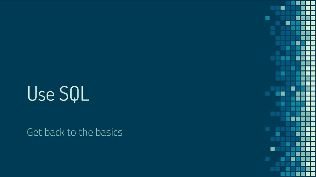 Use SQL Get back to the basics