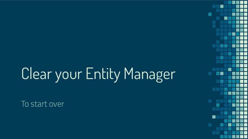 Clear your Entity Manager To start over