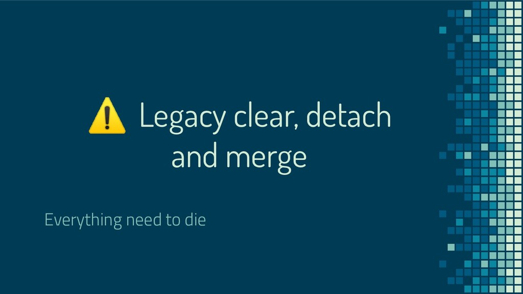 ⚠ Legacy clear, detach and merge Everything nee...