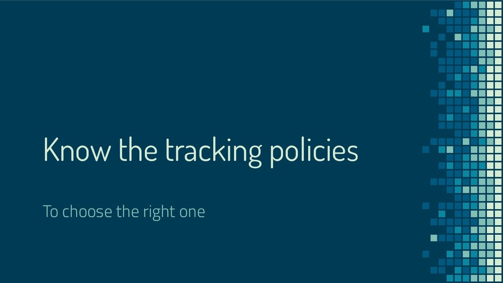 Know the tracking policies To choose the right ...