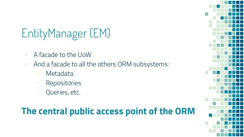 EntityManager (EM) ▪ A facade to the UoW ▪ And ...