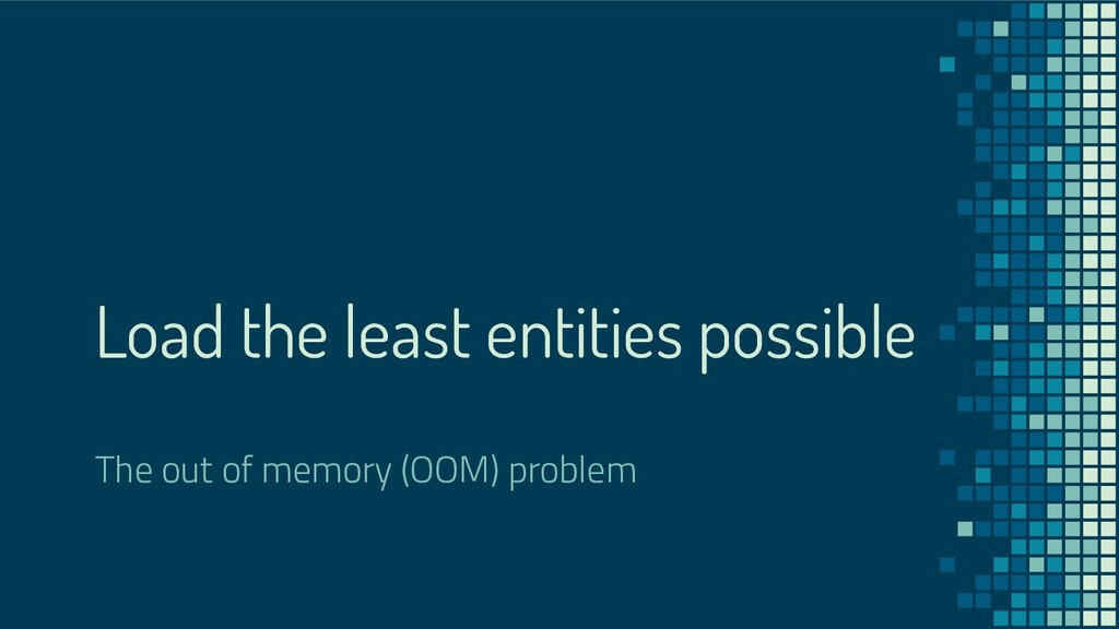 Load the least entities possible The out of mem...