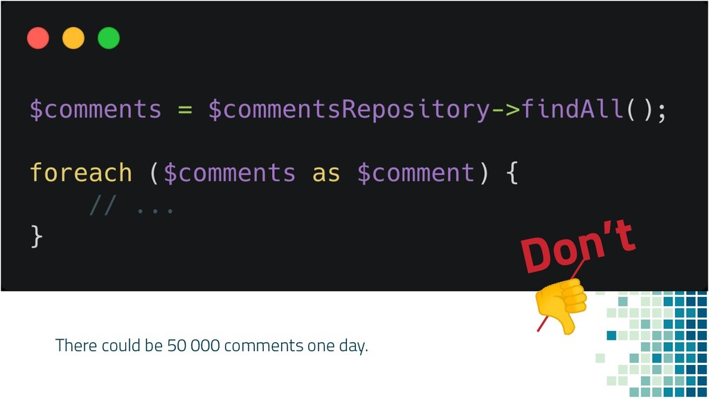 Don't  There could be 50 000 comments one day.