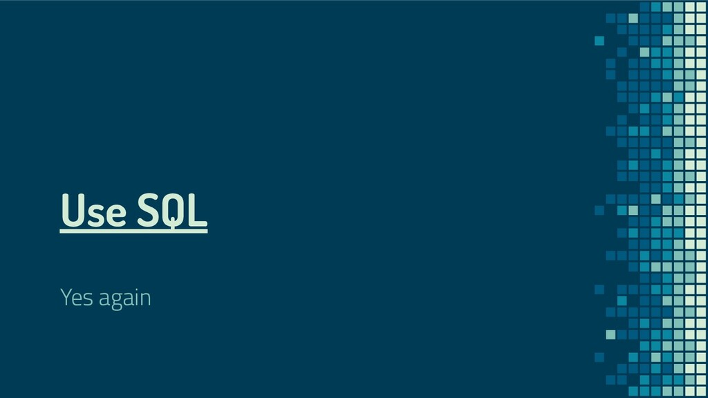 Use SQL Yes again