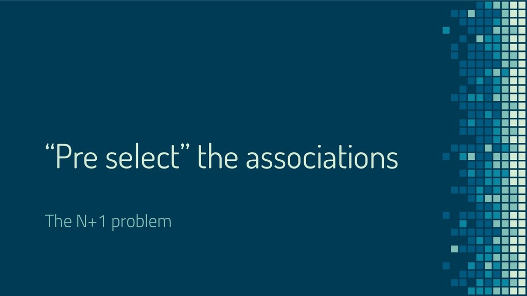 """""""Pre select"""" the associations The N+1 problem"""