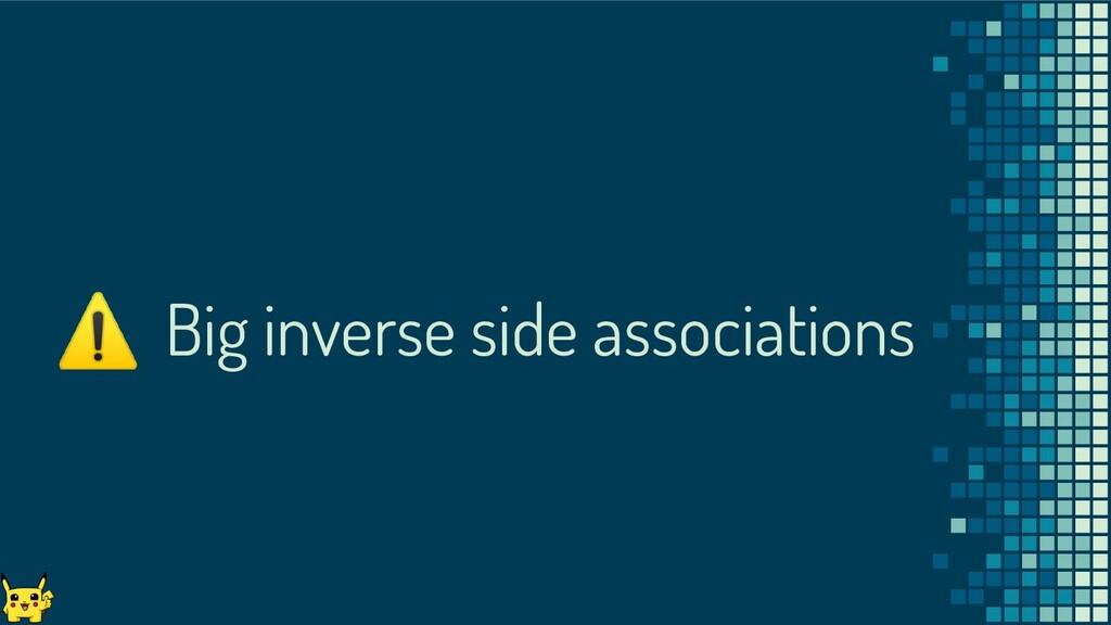 ⚠ Big inverse side associations