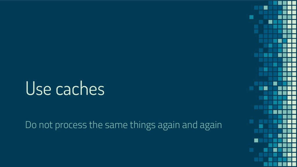 Use caches Do not process the same things again...