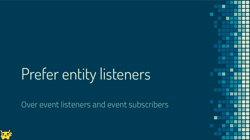 Prefer entity listeners Over event listeners an...