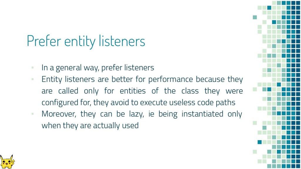 Prefer entity listeners ▪ In a general way, pre...
