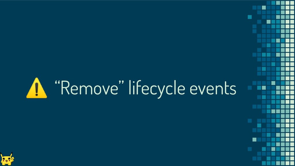 """⚠ """"Remove"""" lifecycle events"""