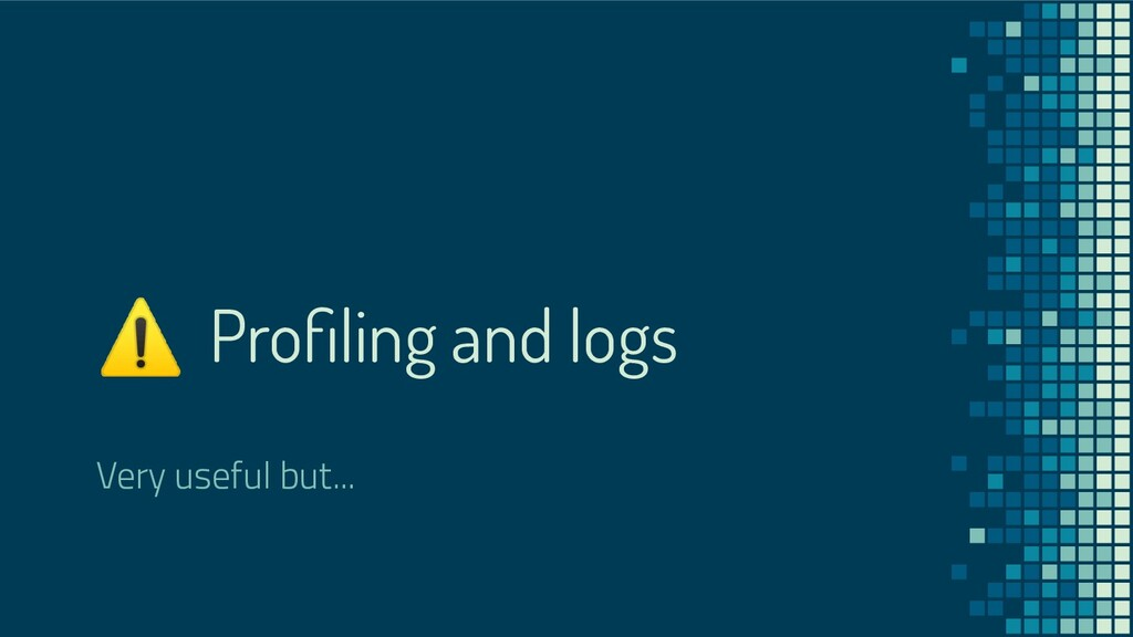 ⚠ Profiling and logs Very useful but...