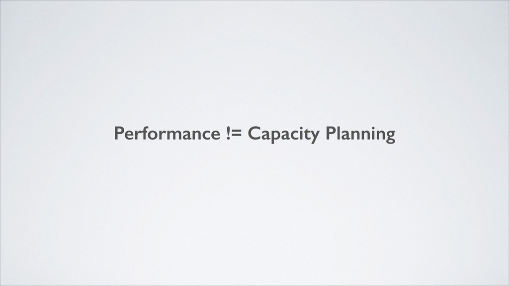 Performance != Capacity Planning