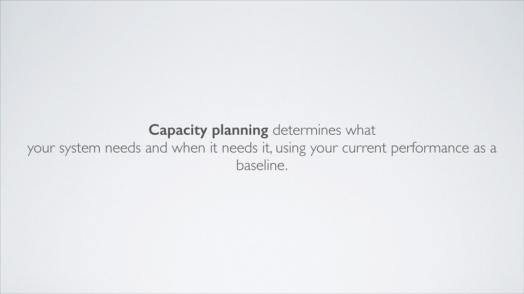 Capacity planning determines what  your syste...