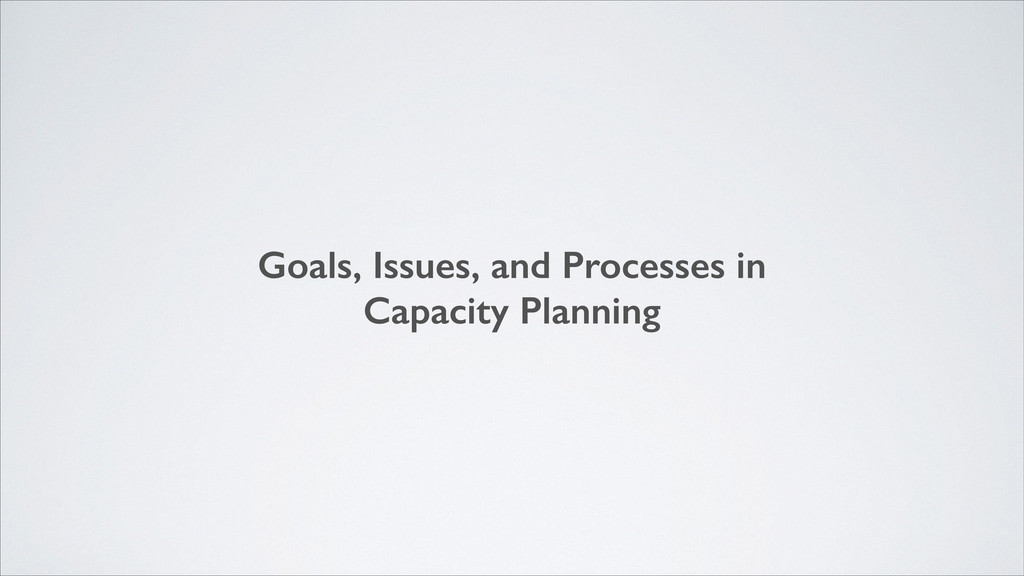 Goals, Issues, and Processes in Capacity Planni...