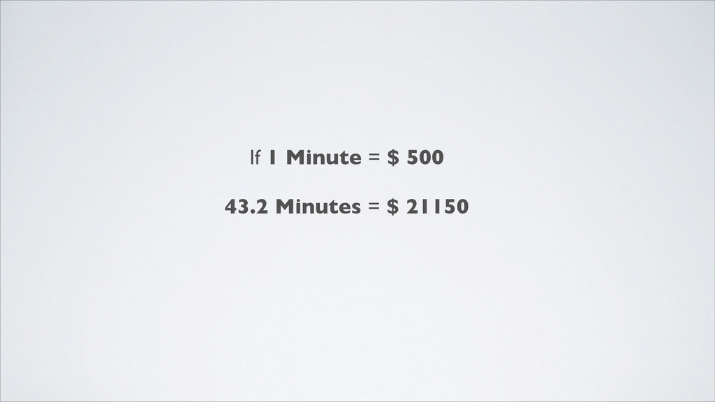 If 1 Minute = $ 500  ! 43.2 Minutes = $ 21150
