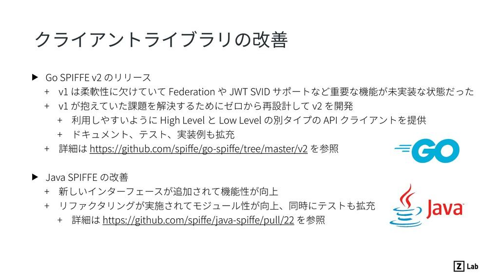 クライアントライブラリの改善 ▶ Go SPIFFE v2 のリリース + v1 は柔軟性に⽋...