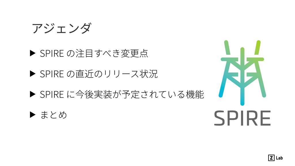 ▶ SPIRE の注⽬すべき変更点 ▶ SPIRE の直近のリリース状況 ▶ SPIRE に今...
