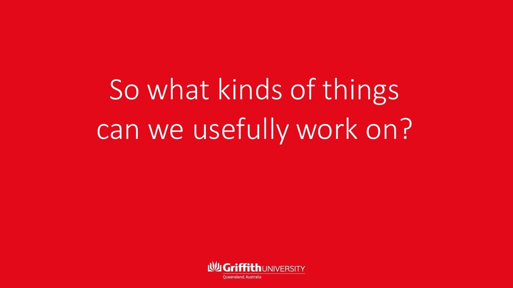 So what kinds of things can we usefully work on?