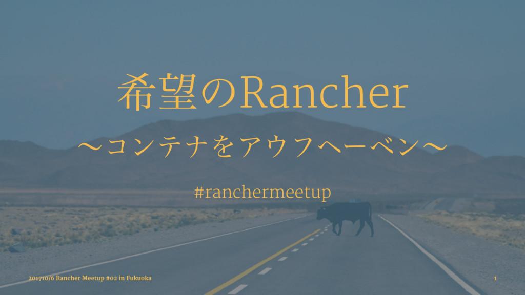 رͷRancher ʙίϯςφΛΞϑϔʔϕϯʙ #ranchermeetup 201710...