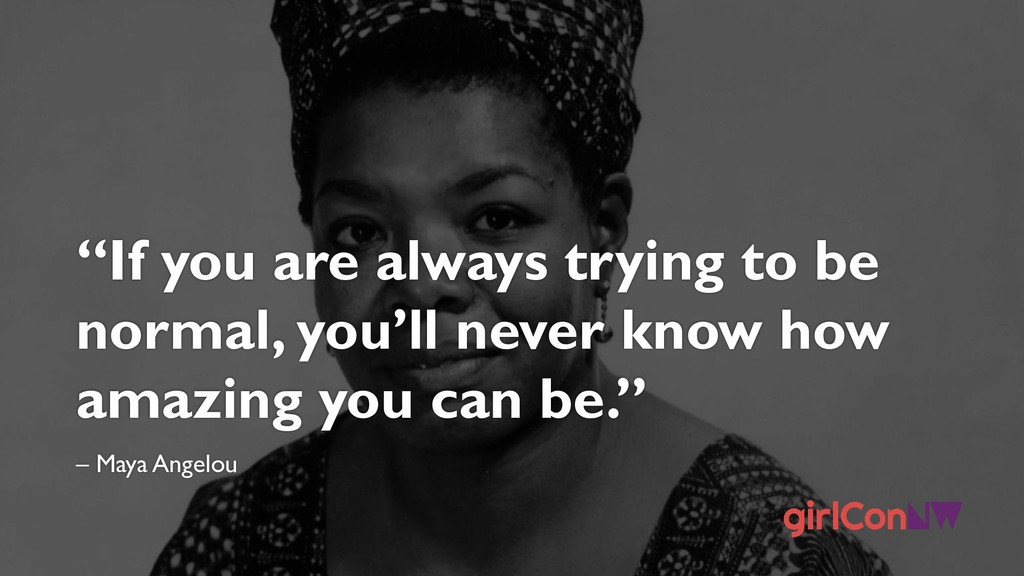 """If you are always trying to be normal, you'll ..."