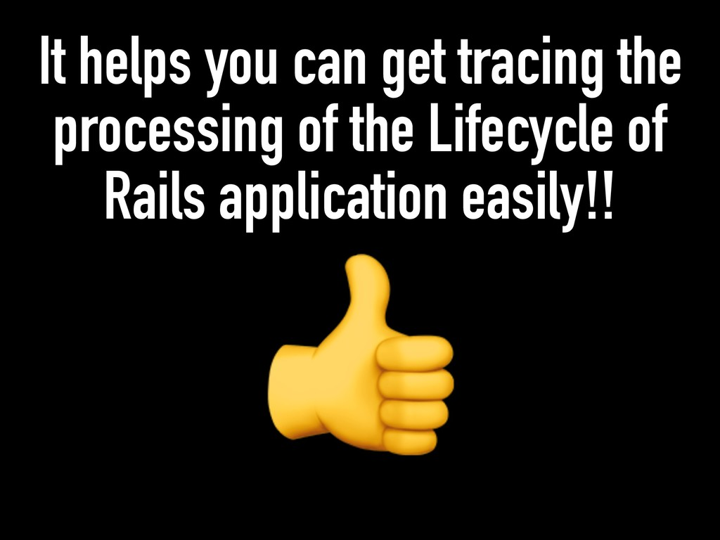 It helps you can get tracing the processing of ...
