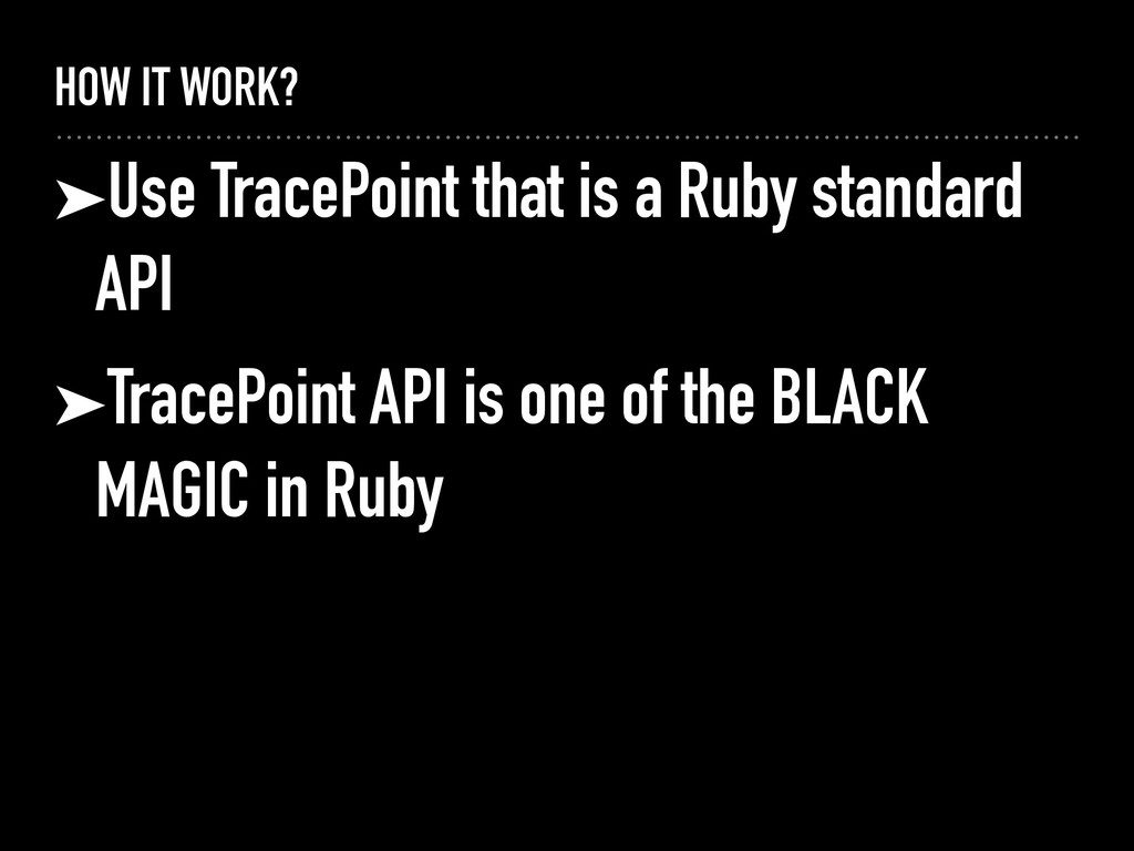 HOW IT WORK? ➤Use TracePoint that is a Ruby sta...