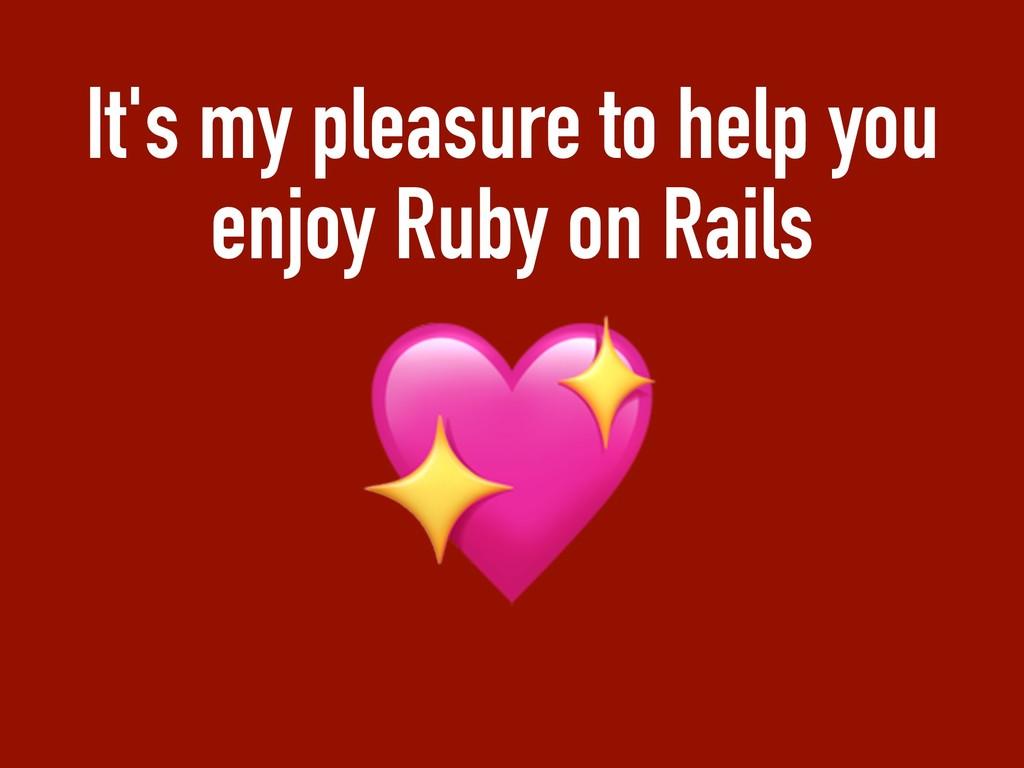 It's my pleasure to help you enjoy Ruby on Rail...