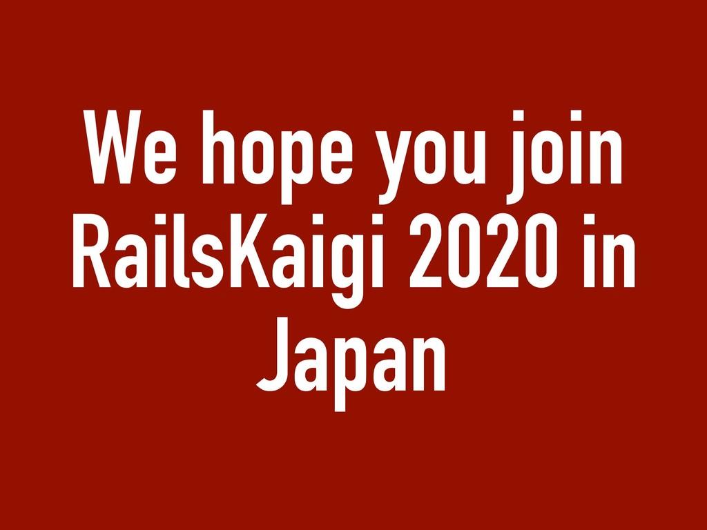 We hope you join RailsKaigi 2020 in Japan