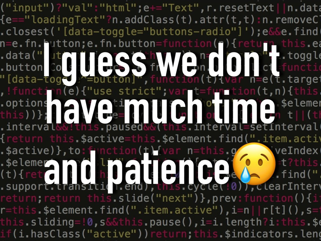 I guess we don't have much time and patience