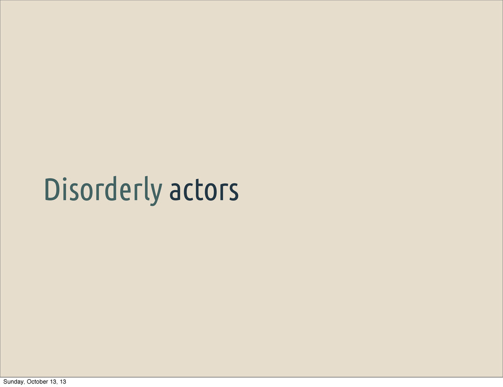 Disorderly actors Sunday, October 13, 13
