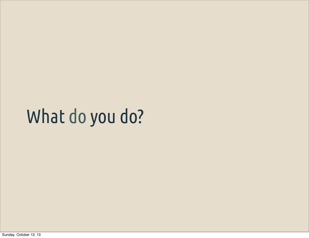 What do you do? Sunday, October 13, 13