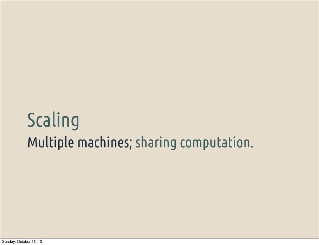 Multiple machines; sharing computation. Scaling...