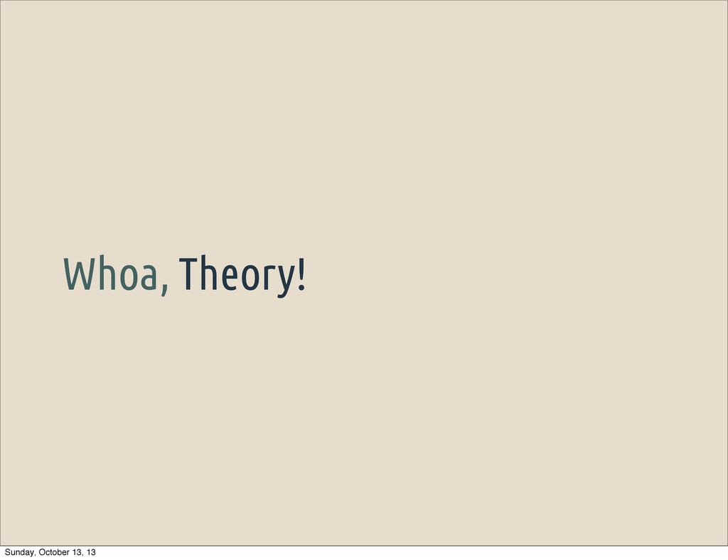 Whoa, Theory! Sunday, October 13, 13