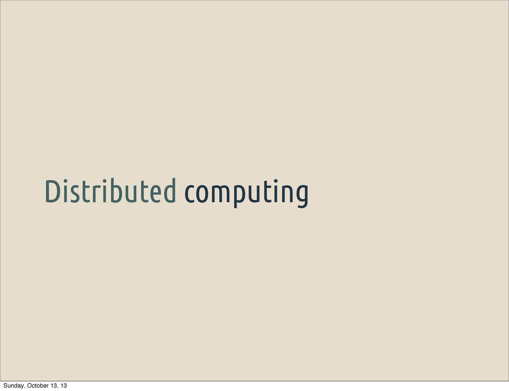 Distributed computing Sunday, October 13, 13