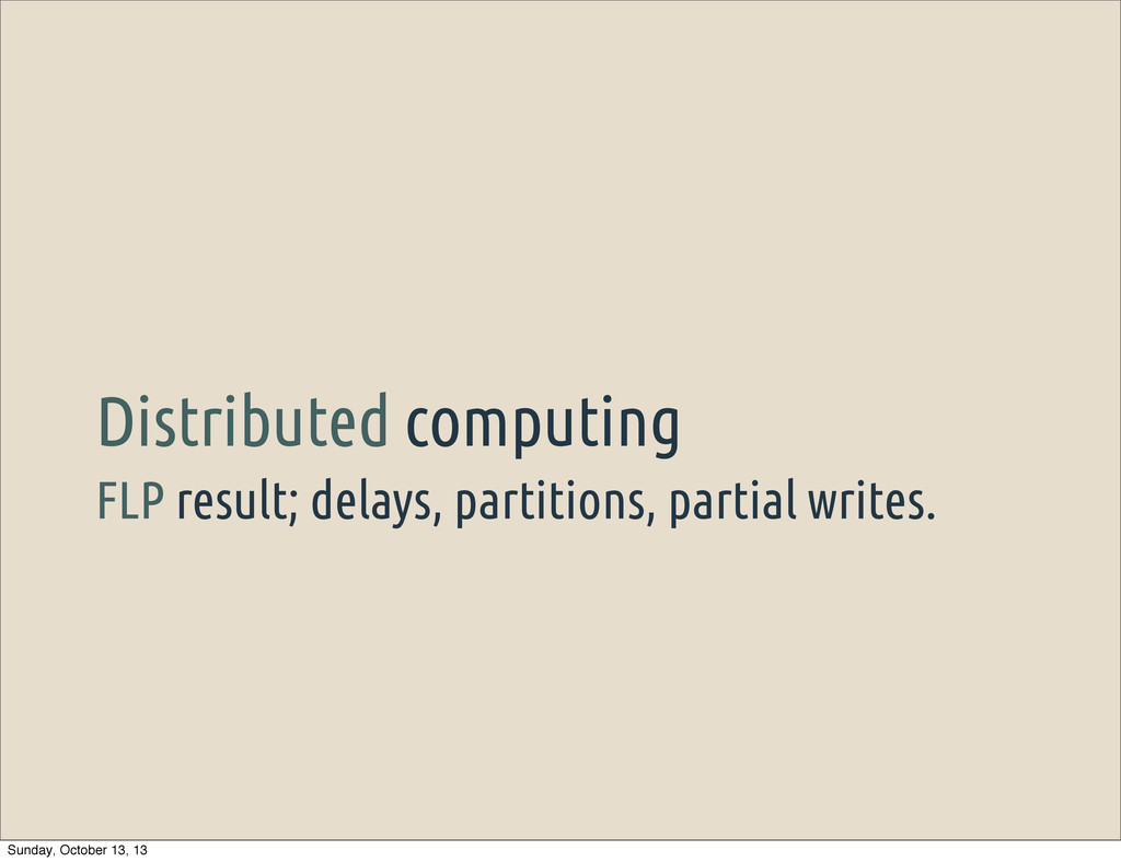 FLP result; delays, partitions, partial writes....