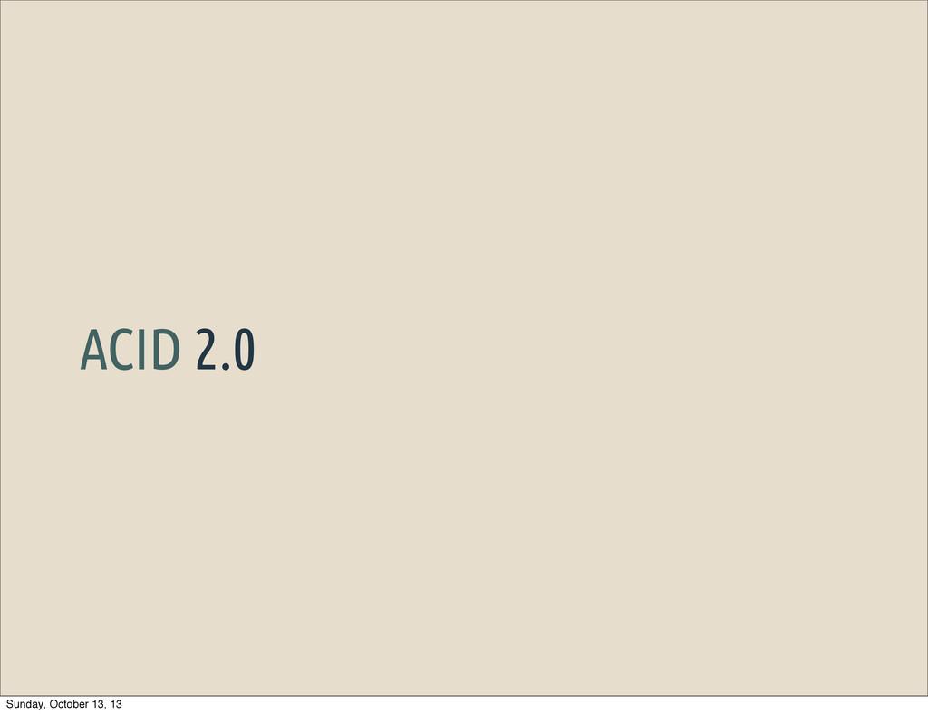 ACID 2.0 Sunday, October 13, 13