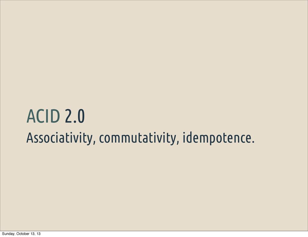 Associativity, commutativity, idempotence. ACID...