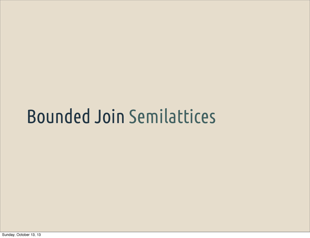 Bounded Join Semilattices Sunday, October 13, 13