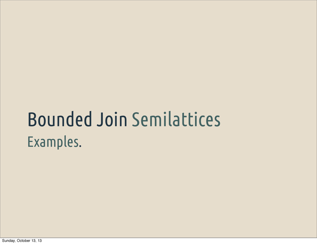 Examples. Bounded Join Semilattices Sunday, Oct...