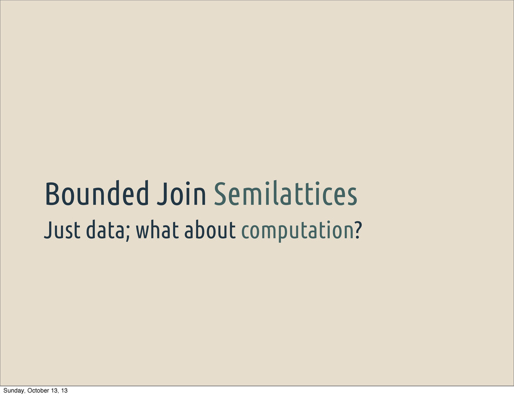 Just data; what about computation? Bounded Join...