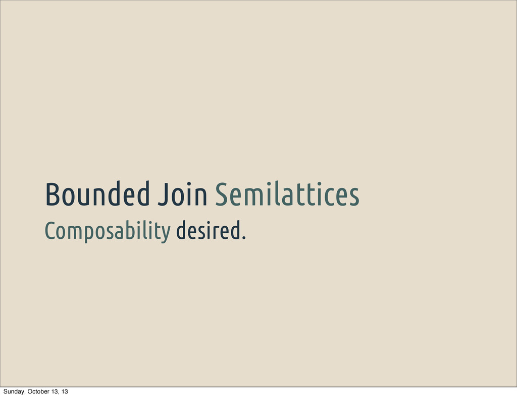 Composability desired. Bounded Join Semilattice...
